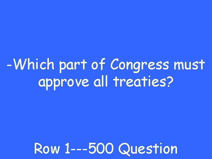 -Which part of Congress must approve all treaties? Row 1 ---500 Question