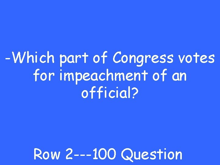 -Which part of Congress votes for impeachment of an official? Row 2 ---100 Question