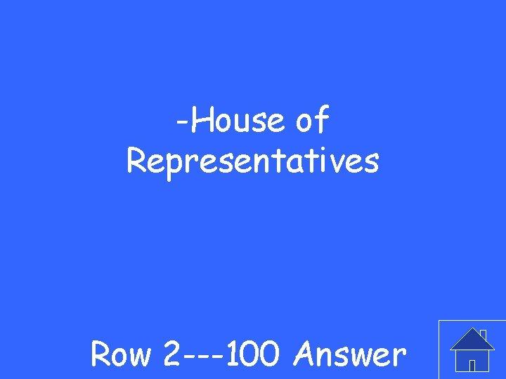 -House of Representatives Row 2 ---100 Answer