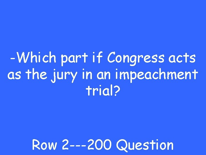 -Which part if Congress acts as the jury in an impeachment trial? Row 2