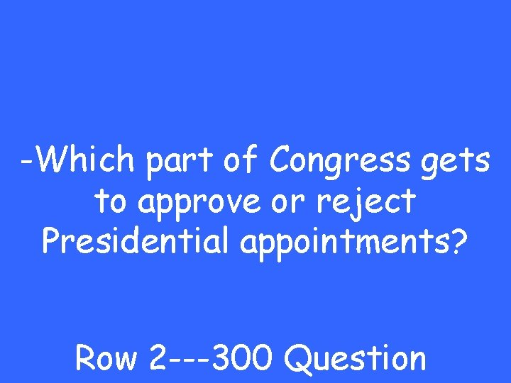-Which part of Congress gets to approve or reject Presidential appointments? Row 2 ---300