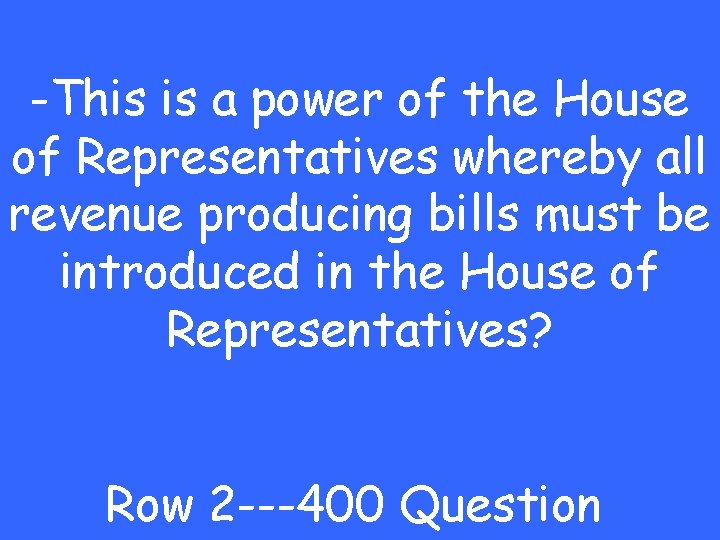 -This is a power of the House of Representatives whereby all revenue producing bills