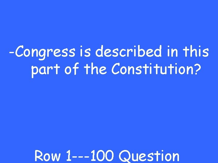 -Congress is described in this part of the Constitution? Row 1 ---100 Question