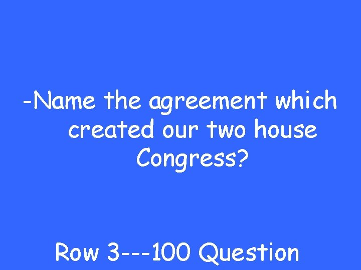 -Name the agreement which created our two house Congress? Row 3 ---100 Question