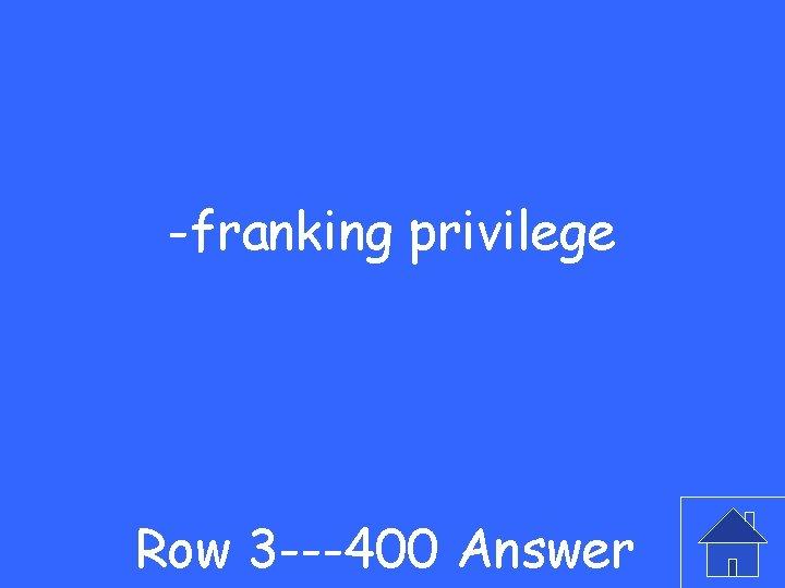 -franking privilege Row 3 ---400 Answer