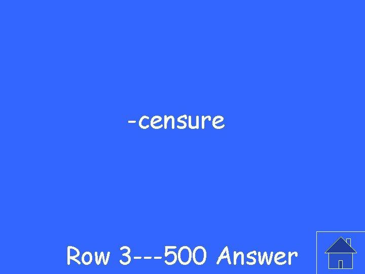 -censure Row 3 ---500 Answer