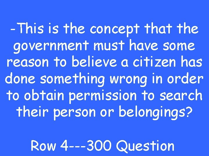-This is the concept that the government must have some reason to believe a