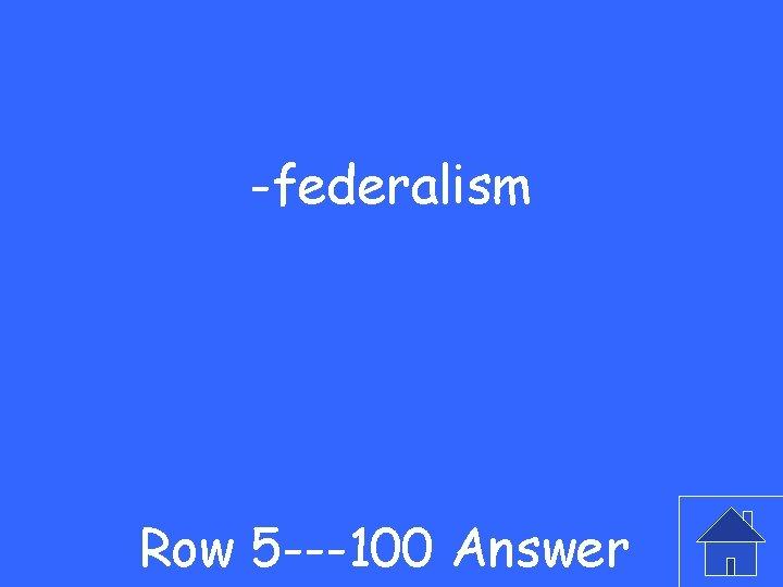 -federalism Row 5 ---100 Answer
