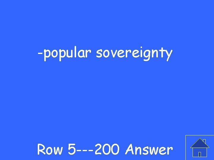 -popular sovereignty Row 5 ---200 Answer