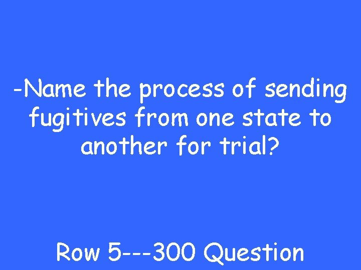 -Name the process of sending fugitives from one state to another for trial? Row