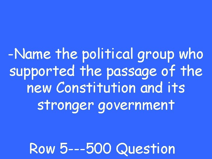 -Name the political group who supported the passage of the new Constitution and its