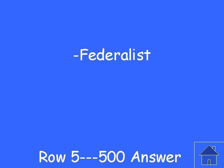 -Federalist Row 5 ---500 Answer