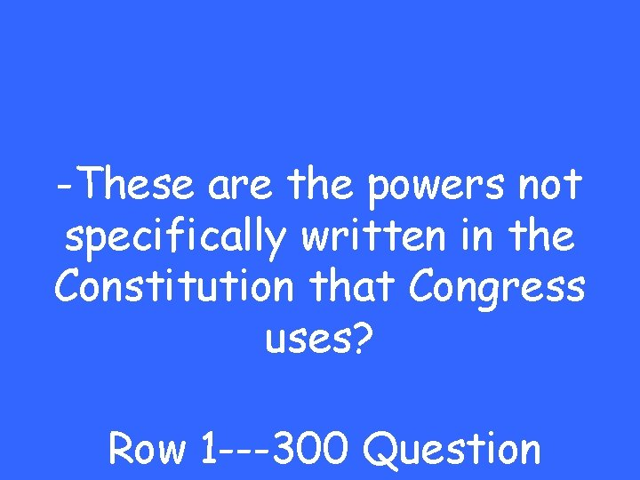 -These are the powers not specifically written in the Constitution that Congress uses? Row