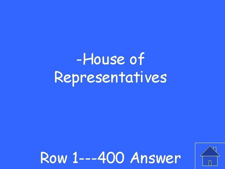 -House of Representatives Row 1 ---400 Answer