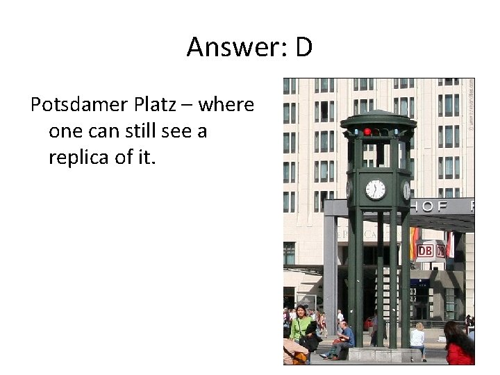 Answer: D Potsdamer Platz – where one can still see a replica of it.