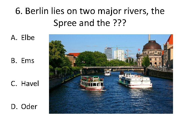 6. Berlin lies on two major rivers, the Spree and the ? ? ?