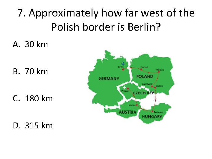 7. Approximately how far west of the Polish border is Berlin? A. 30 km