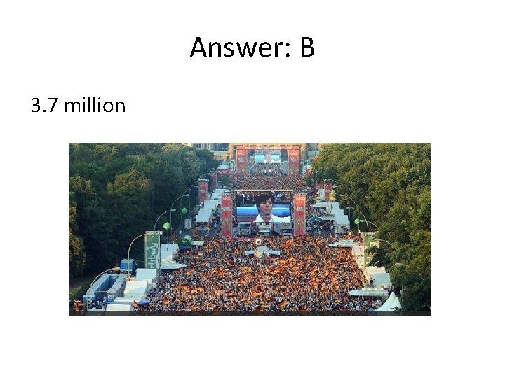 Answer: B 3. 7 million