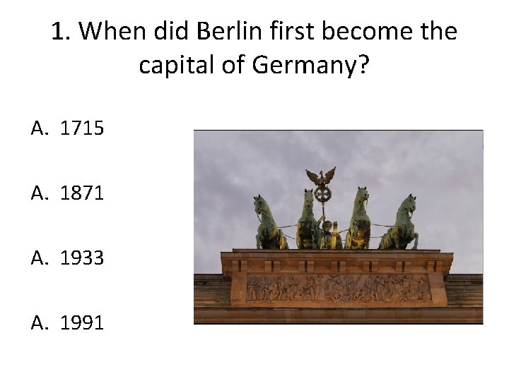 1. When did Berlin first become the capital of Germany? A. 1715 A. 1871