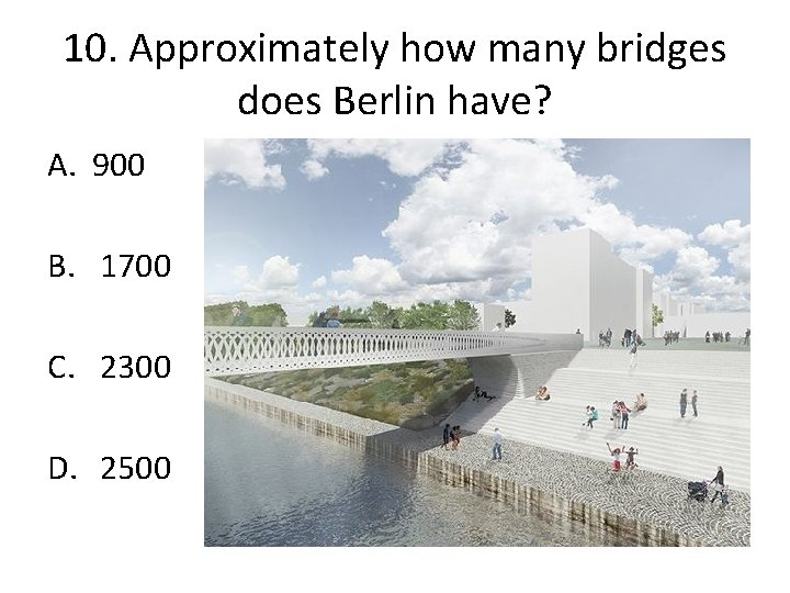 10. Approximately how many bridges does Berlin have? A. 900 B. 1700 C. 2300