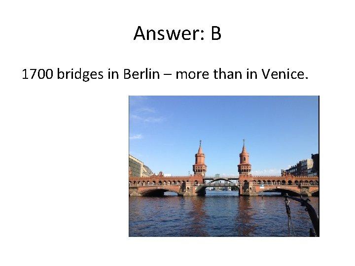 Answer: B 1700 bridges in Berlin – more than in Venice.