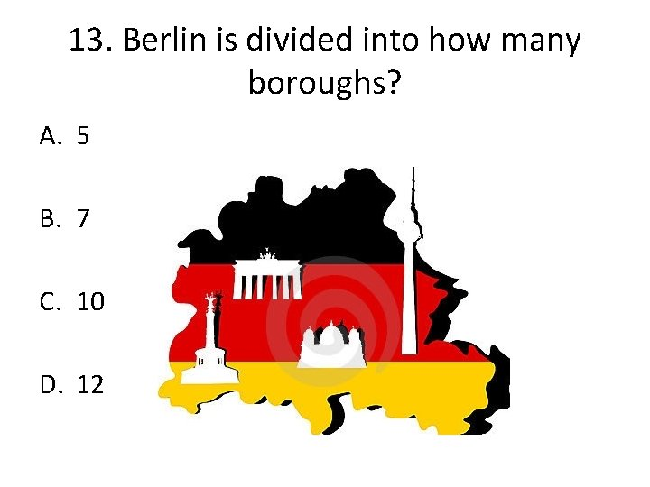 13. Berlin is divided into how many boroughs? A. 5 B. 7 C. 10