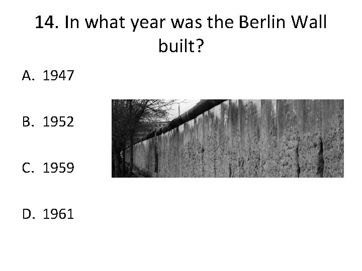14. In what year was the Berlin Wall built? A. 1947 B. 1952 C.