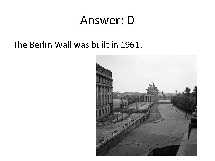 Answer: D The Berlin Wall was built in 1961.