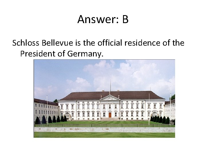 Answer: B Schloss Bellevue is the official residence of the President of Germany.