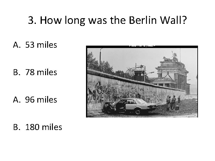 3. How long was the Berlin Wall? A. 53 miles B. 78 miles A.