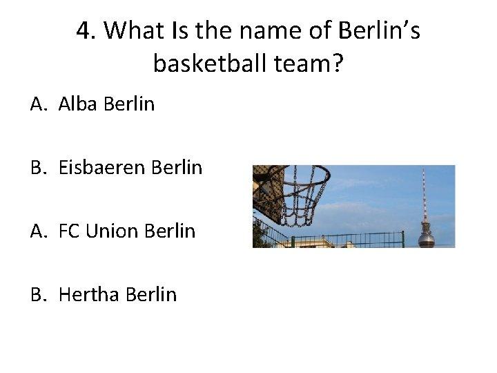 4. What Is the name of Berlin's basketball team? A. Alba Berlin B. Eisbaeren