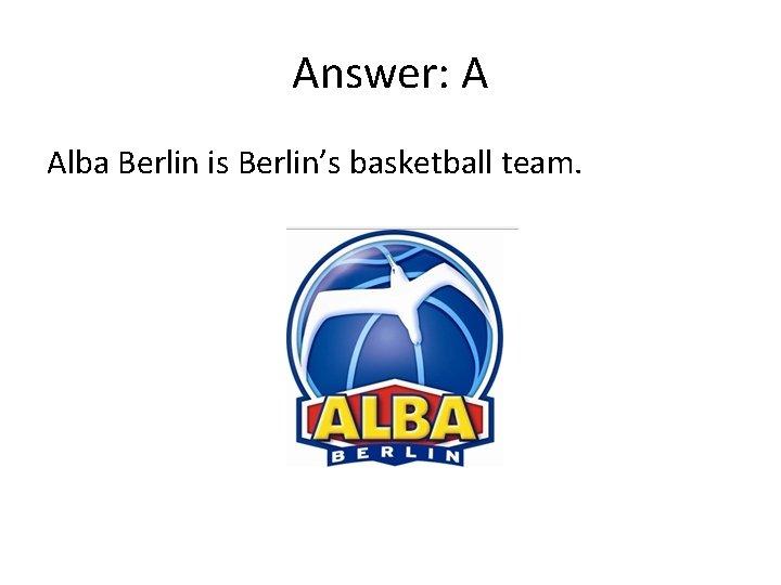 Answer: A Alba Berlin is Berlin's basketball team.