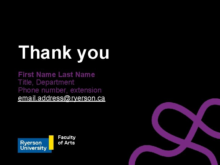 Thank you First Name Last Name Title, Department Phone number, extension email. address@ryerson. ca