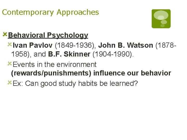 Contemporary Approaches ûBehavioral Psychology ûIvan Pavlov (1849 -1936), John B. Watson (18781958), and B.