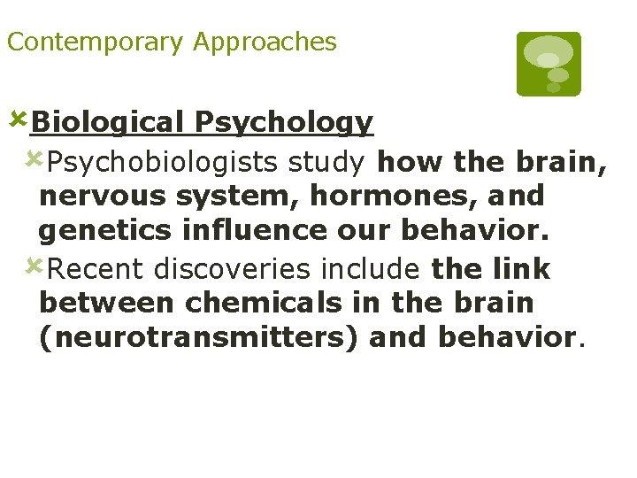 Contemporary Approaches ûBiological Psychology ûPsychobiologists study how the brain, nervous system, hormones, and genetics