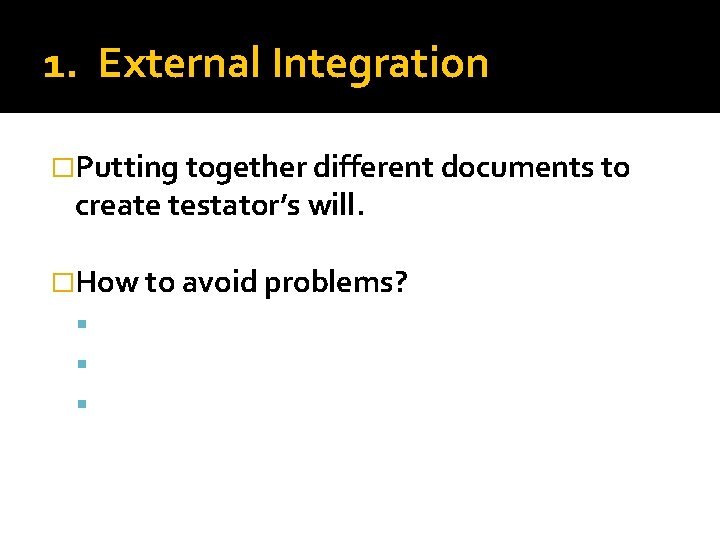 1. External Integration �Putting together different documents to create testator's will. �How to avoid
