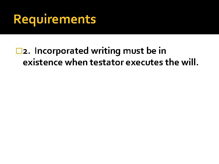 Requirements � 2. Incorporated writing must be in existence when testator executes the will.