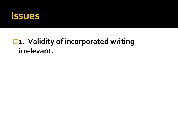 Issues � 1. Validity of incorporated writing irrelevant.