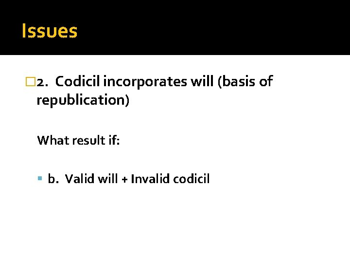 Issues � 2. Codicil incorporates will (basis of republication) What result if: b. Valid