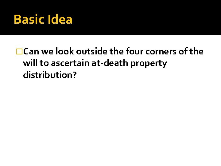 Basic Idea �Can we look outside the four corners of the will to ascertain