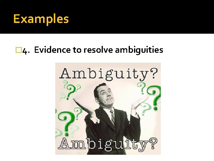 Examples � 4. Evidence to resolve ambiguities