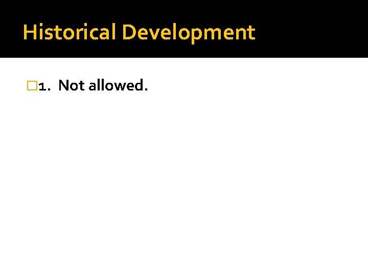 Historical Development � 1. Not allowed.
