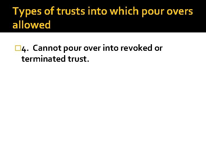 Types of trusts into which pour overs allowed � 4. Cannot pour over into