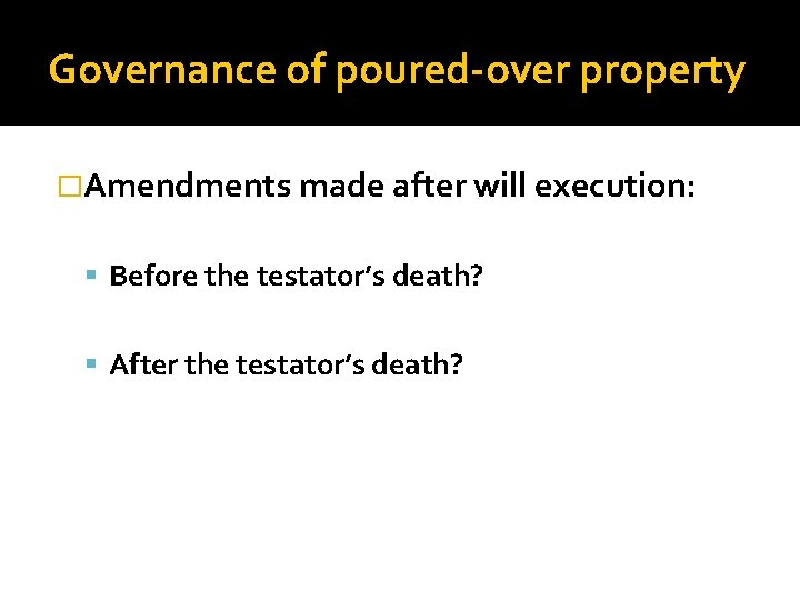 Governance of poured-over property �Amendments made after will execution: Before the testator's death? After