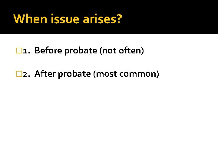 When issue arises? � 1. Before probate (not often) � 2. After probate (most