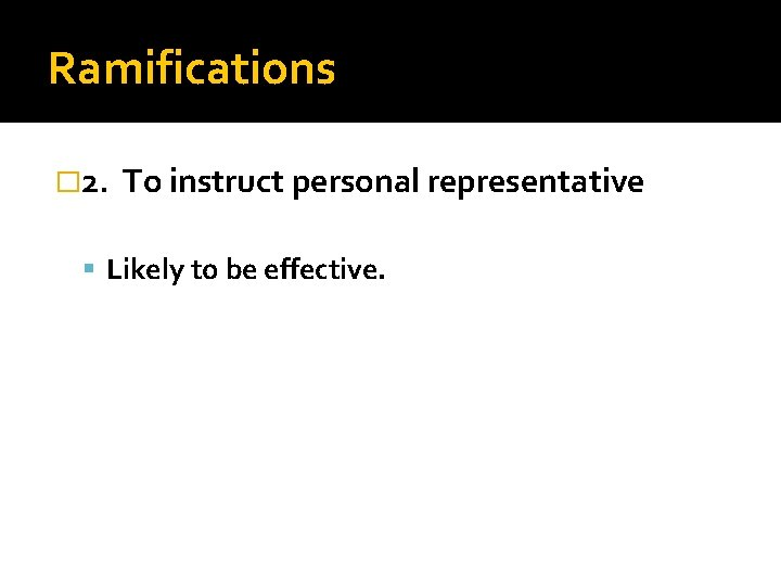 Ramifications � 2. To instruct personal representative Likely to be effective.