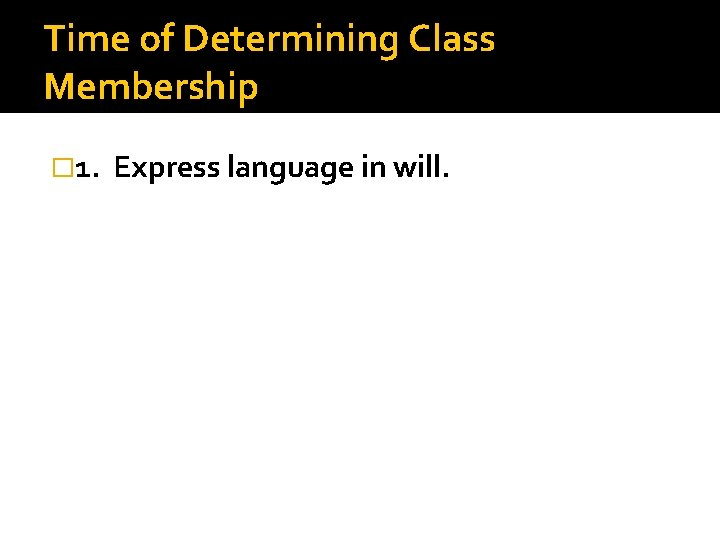 Time of Determining Class Membership � 1. Express language in will.