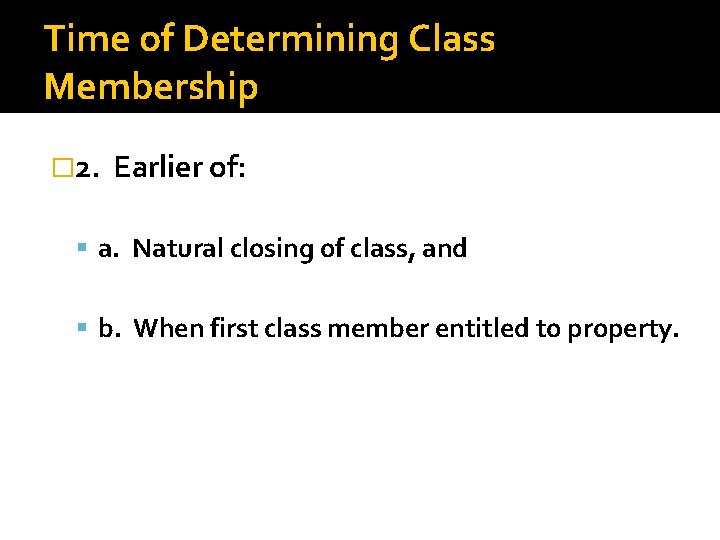 Time of Determining Class Membership � 2. Earlier of: a. Natural closing of class,