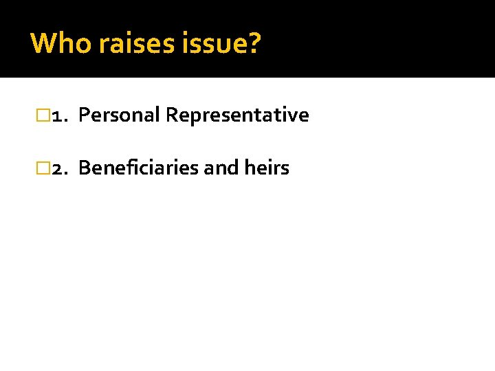 Who raises issue? � 1. Personal Representative � 2. Beneficiaries and heirs