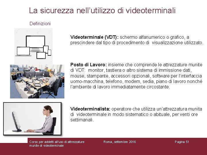 La sicurezza nell'utilizzo di videoterminali Definizioni Videoterminale (VDT): schermo alfanumerico o grafico, a prescindere